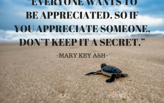 Everyone wants to be appreciated, so if you appreciate someone, don't keep it a secret. Mary Key Ash